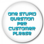 One Stupid Question Per Customer Please
