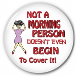 Not A Morning Person Doesn't Even Begin To Cover It!