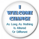 I Welcome Change - As Long As Nothing Is Altered or Different!