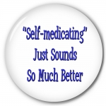 9509 Self Medicating Just Sounds So Much Better