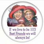 If we live to be 103 Best Friends we will always be! - Red Hat Button 455